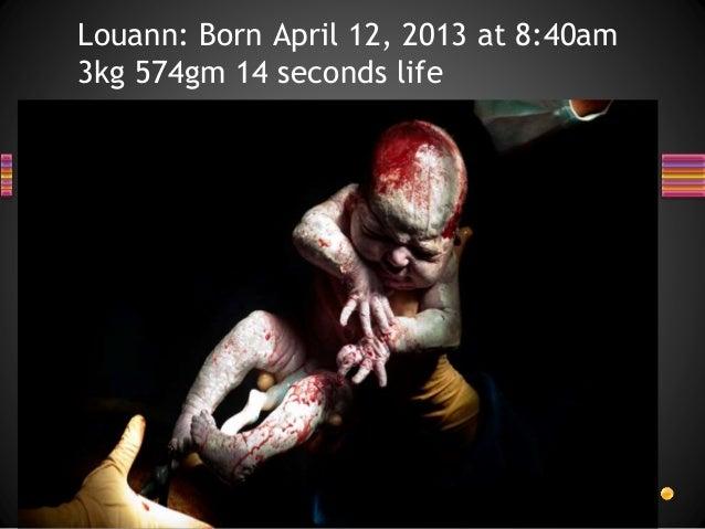 Louann: Born April 12, 2013 at 8:40am 3kg 574gm 14 seconds life