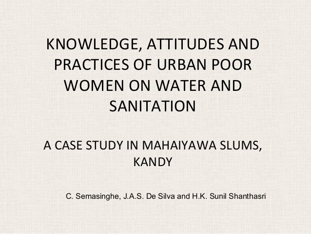 KNOWLEDGE, ATTITUDES AND PRACTICES OF URBAN POOR  WOMEN ON WATER AND        SANITATIONA CASE STUDY IN MAHAIYAWA SLUMS,    ...