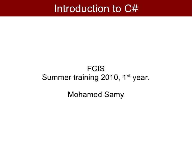 Introduction to C#            FCISSummer training 2010, 1st year.       Mohamed Samy