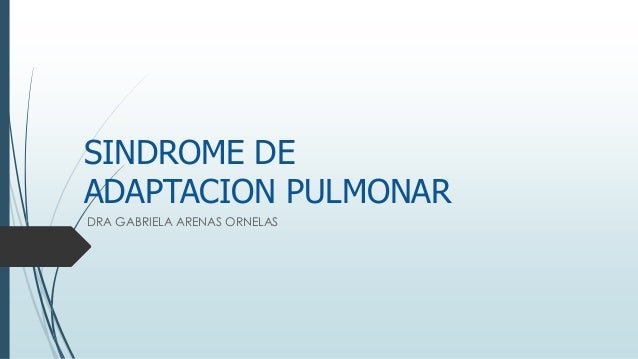 SINDROME DE ADAPTACION PULMONAR DRA GABRIELA ARENAS ORNELAS