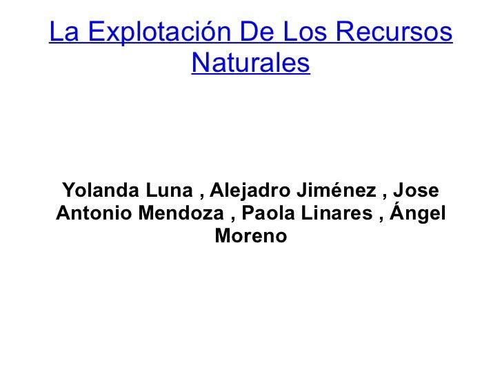 La Explotación De Los Recursos           NaturalesYolanda Luna , Alejadro Jiménez , JoseAntonio Mendoza , Paola Linares , ...