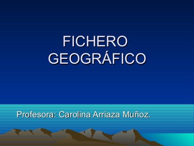 FICHEROFICHERO GEOGRÁFICOGEOGRÁFICO Profesora: Carolina Arriaza Muñoz.Profesora: Carolina Arriaza Muñoz.