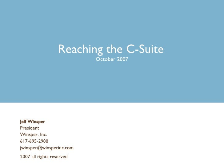 Reaching the C-Suite   October 2007 Jeff Winsper President Winsper, Inc. 617-695-2900 [email_address] 2007 all rights rese...