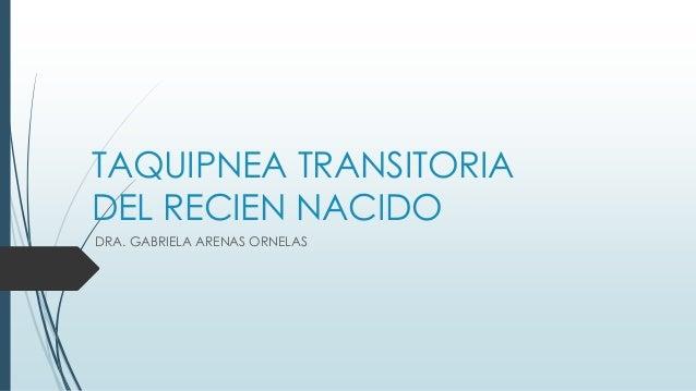 TAQUIPNEA TRANSITORIA DEL RECIEN NACIDO DRA. GABRIELA ARENAS ORNELAS