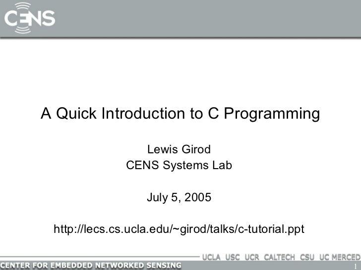 A Quick Introduction to C Programming Lewis Girod CENS Systems Lab July 5, 2005 http://lecs.cs.ucla.edu/~girod/talks/c-tut...
