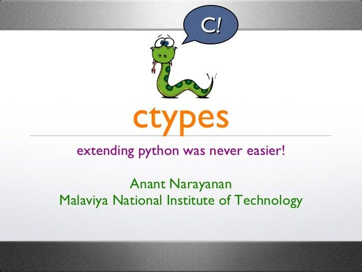 ctypes <ul><li>extending python was never easier! </li></ul><ul><li>Anant Narayanan </li></ul><ul><li>Malaviya National In...