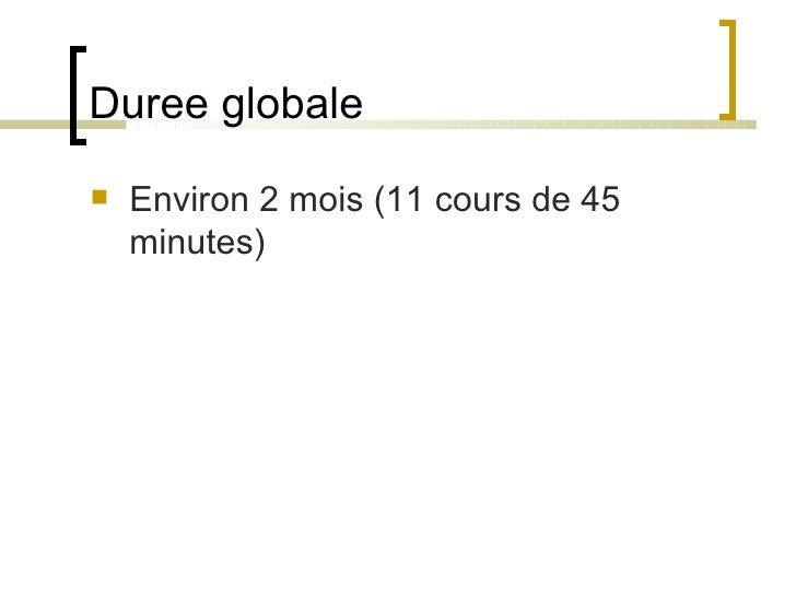 Duree globale <ul><li>Environ 2 mois (11 cours de 45 minutes) </li></ul>