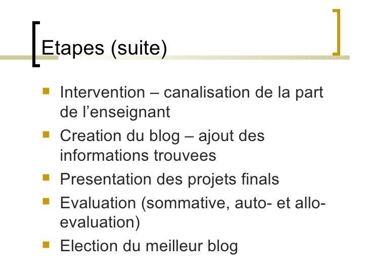 Etapes (suite) <ul><li>Intervention – canalisation de la part de l'enseignant </li></ul><ul><li>Creation du blog – ajout d...