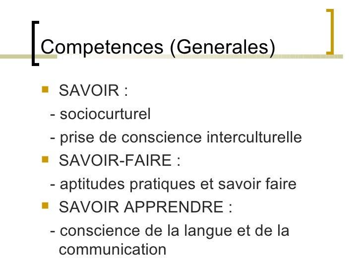 Competences (Generales) <ul><li>SAVOIR : </li></ul><ul><li>- sociocurturel </li></ul><ul><li>- prise de conscience intercu...