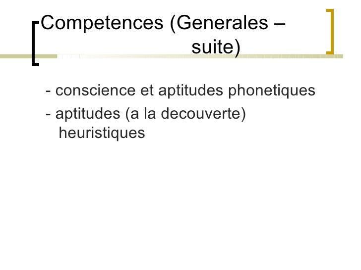 Competences (Generales –    suite)  <ul><li>- conscience et aptitudes phonetiques </li></ul><ul><li>- aptitudes (a la deco...