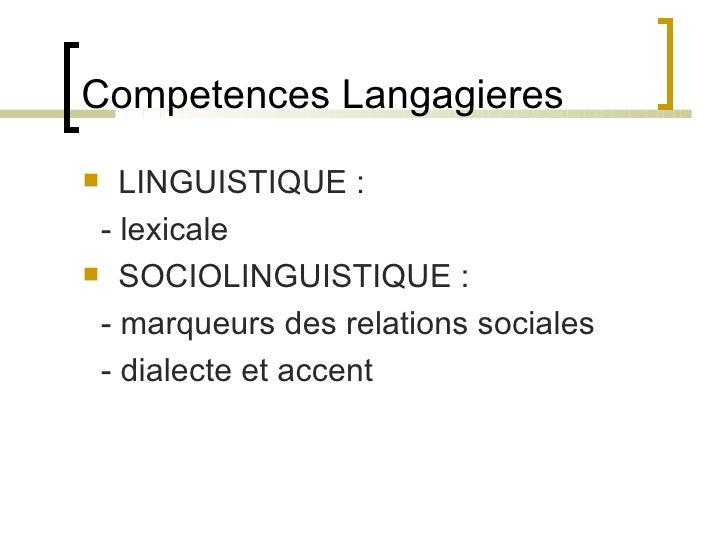 Competences Langagieres <ul><li>LINGUISTIQUE : </li></ul><ul><li>- lexicale </li></ul><ul><li>SOCIOLINGUISTIQUE : </li></u...