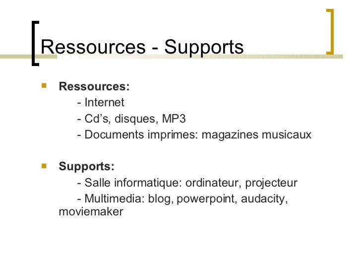 Ressources - Supports <ul><li>Ressources: </li></ul><ul><li>- Internet </li></ul><ul><li>- Cd's, disques, MP3 </li></ul><u...
