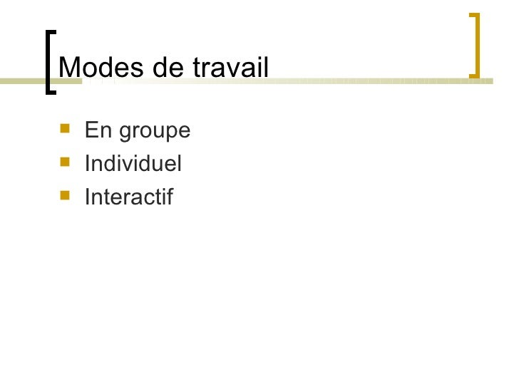 Modes de travail <ul><li>En groupe </li></ul><ul><li>Individuel </li></ul><ul><li>Interactif </li></ul>