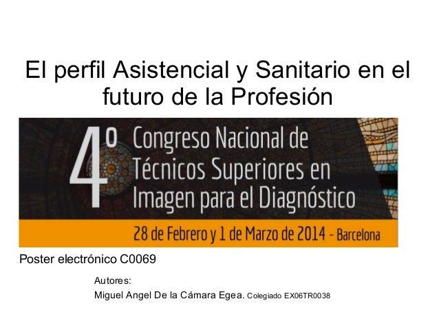 El perfil Asistencial y Sanitario en el futuro de la Profesión  Poster electrónico C0069 Autores: Miguel Angel De la Cámar...