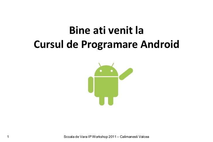 Bine ati venit la    Cursul de Programare Android1        Scoala de Vara IP Workshop 2011 – Calimanesti Valcea