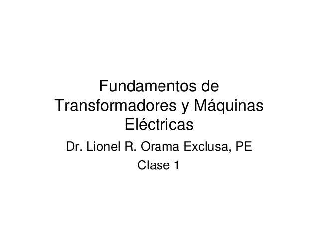 Fundamentos de  Transformadores y Máquinas  Eléctricas  Dr. Lionel R. Orama Exclusa, PE  Clase 1
