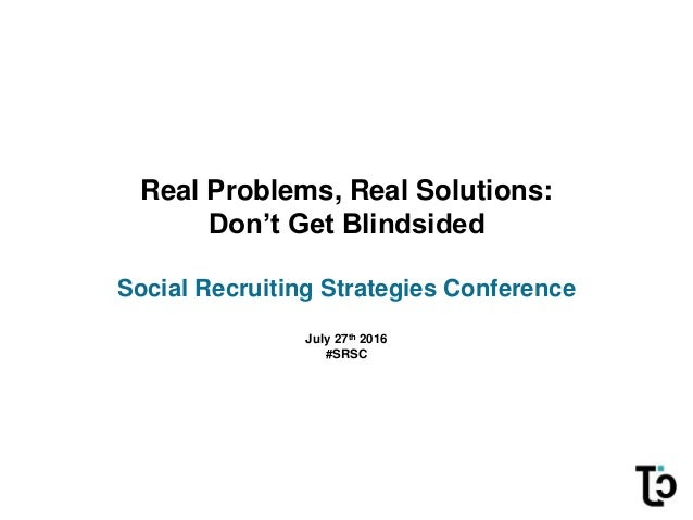 Real Problems, Real Solutions: Don't Get Blindsided Social Recruiting Strategies Conference July 27th 2016 #SRSC