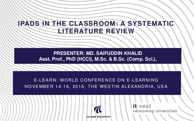IPADS IN THE CLASSROOM: A SYSTEMATIC LITERATURE REVIEW E-LEARN: WORLD CONFERENCE ON E-LEARNING NOVEMBER 14-16, 2016, THE W...