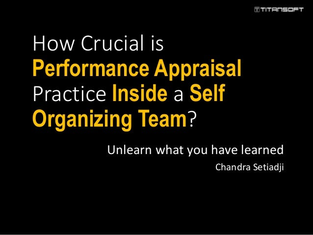 How Crucial is Performance Appraisal Practice Inside a Self Organizing Team? Unlearn what you have learned Chandra Setiadji