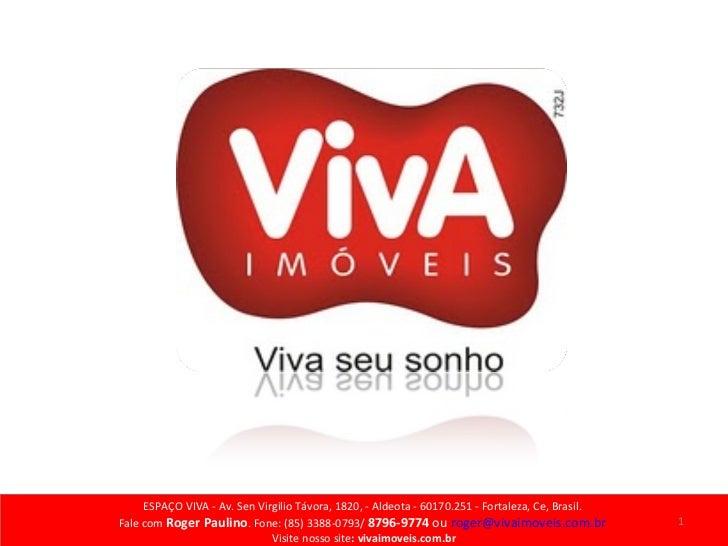 ESPAÇO VIVA - Av. Sen Virgilio Távora, 1820, - Aldeota - 60170.251 - Fortaleza, Ce, Brasil.  Fale com  Roger Paulino . Fon...