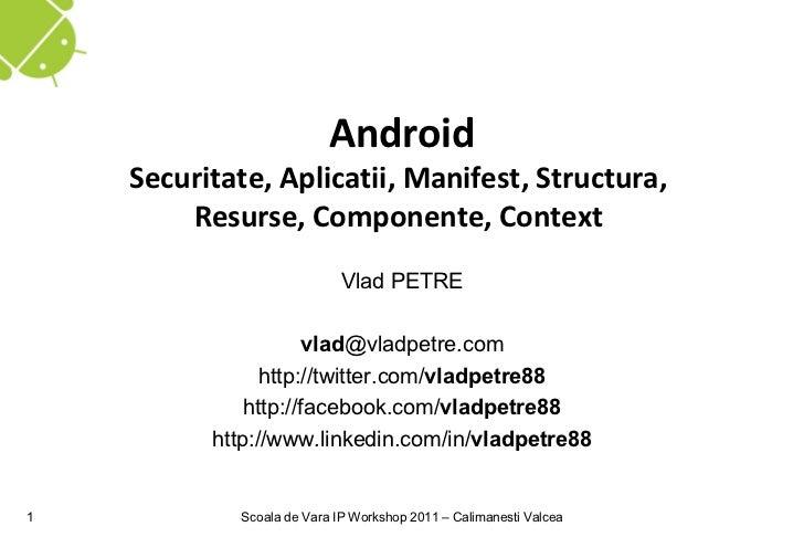 Android    Securitate, Aplicatii, Manifest, Structura,        Resurse, Componente, Context                            Vlad...