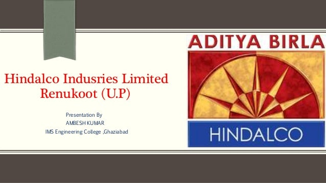 Hindalco Indusries Limited Renukoot (U.P) Presentation By AMBESH KUMAR IMS Engineering College ,Ghaziabad