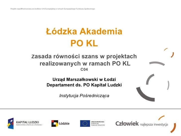 Łódzka Akademia          PO KL Zasada równości szans w projektach   realizowanych w ramach PO KL                    C04   ...