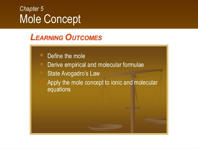 Chapter 5  Mole Concept LEARNING OUTCOMES      Define the mole Derive empirical and molecular formulae State Avogadro'...