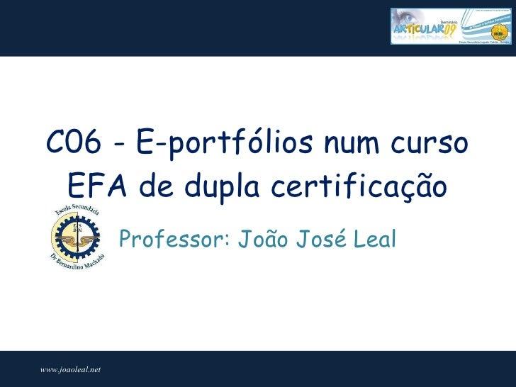 C06 - E-portfólios num curso   EFA de dupla certificação                    Professor: João José Leal     www.joaoleal.net
