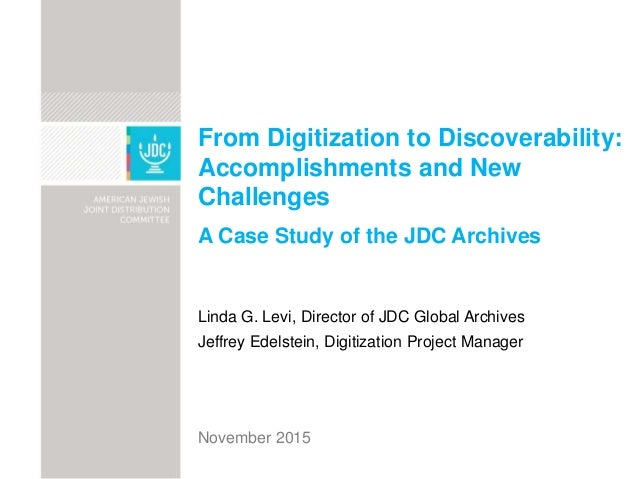 From Digitization to Discoverability: Accomplishments and New Challenges A Case Study of the JDC Archives Linda G. Levi, D...