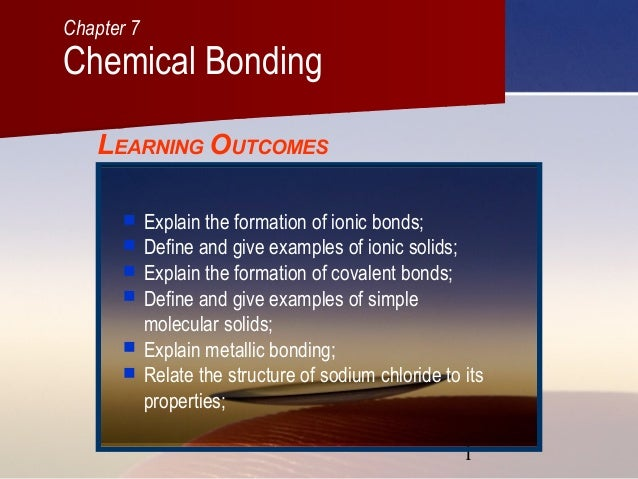 Chapter 7  Chemical Bonding LEARNING OUTCOMES        Explain the formation of ionic bonds; Define and give examples ...