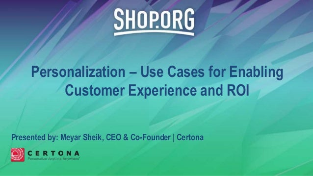 Presented by: Meyar Sheik, CEO & Co-Founder | Certona Personalization – Use Cases for Enabling Customer Experience and ROI