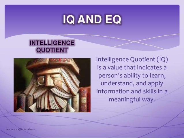 IQ AND EQ Emotional Quotient (EQ) is a measure of a person's ability to perceive, control, evaluate, and express emotions....