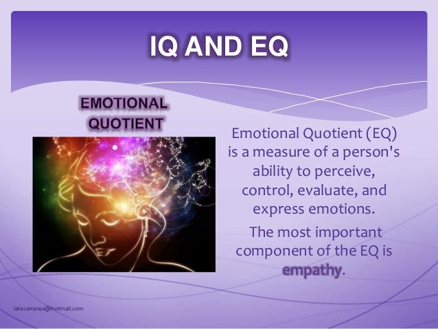 IQ  understanding INFORMATION EQ  understanding EMOTION laracamassa@hotmail.com IQ AND EQ