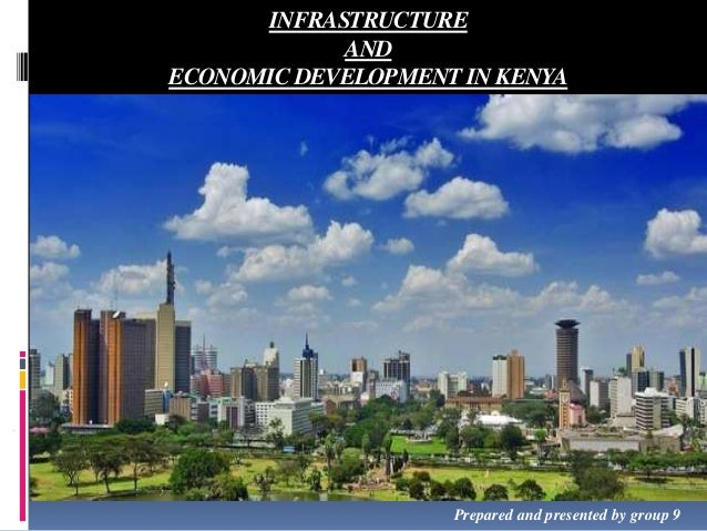 INFRASTRUCTURE AND ECONOMIC DEVELOPMENT IN KENYA  Prepared and presented by group 9