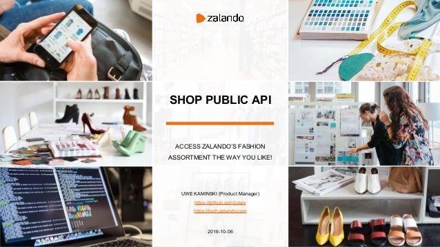 SHOP PUBLIC API ACCESS ZALANDO'S FASHION ASSORTMENT THE WAY YOU LIKE! UWE KAMINSKI (Product Manager) https://github.com/ju...