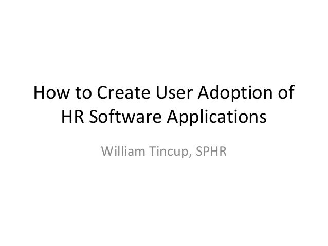 How to Create User Adoption of HR Software Applications William Tincup, SPHR