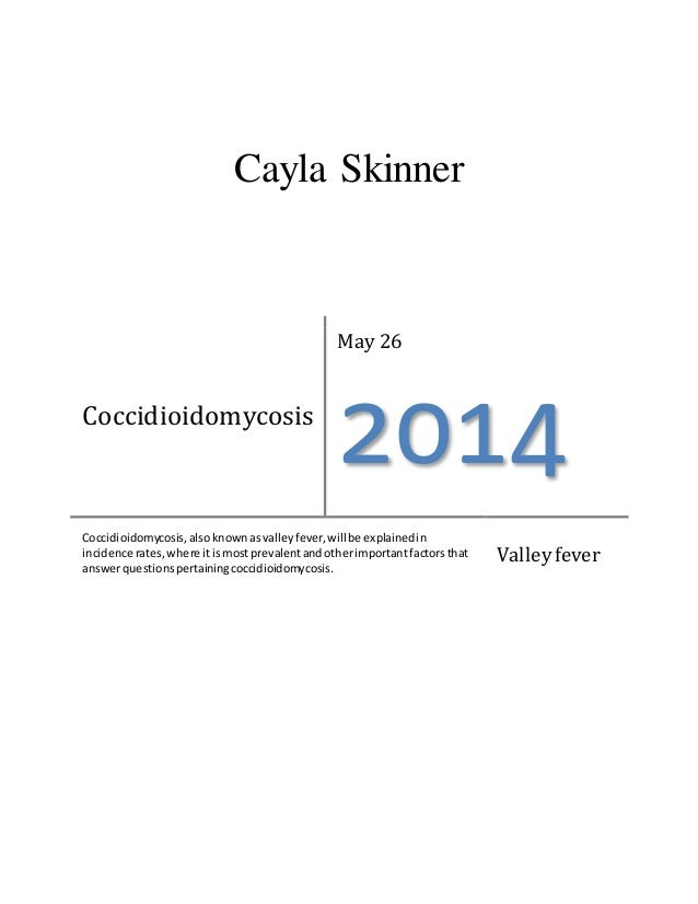 Cayla Skinner Coccidioidomycosis May 26 2014 Coccidioidomycosis,alsoknownasvalleyfever,willbe explainedin incidence rates,...