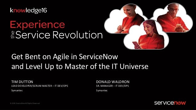 © 2016 ServiceNow All Rights Reserved DONALD WALDRON SR. MANAGER – IT DEV/OPS Symantec Get Bent on Agile in ServiceNow and...