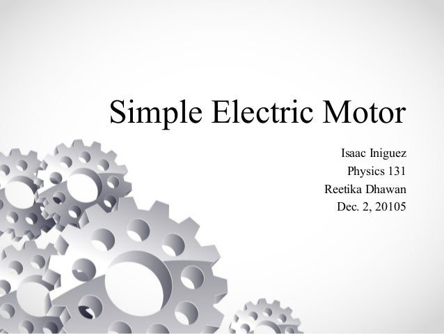 Simple Electric Motor Isaac Iniguez Physics 131 Reetika Dhawan Dec. 2, 20105