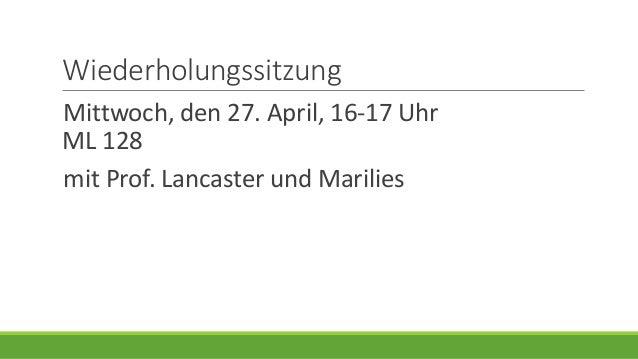 Wiederholungssitzung Mittwoch, den 27. April, 16-17 Uhr ML 128 mit Prof. Lancaster und Marilies