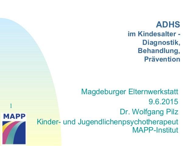 1 ADHS im Kindesalter - Diagnostik, Behandlung, Prävention Magdeburger Elternwerkstatt 9.6.2015 Dr. Wolfgang Pilz Kinder- ...