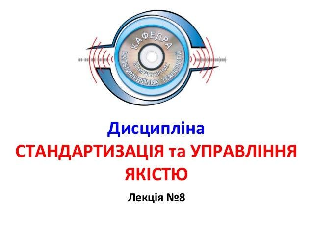 Дисципліна СТАНДАРТИЗАЦІЯ та УПРАВЛІННЯ ЯКІСТЮ Лекція №8