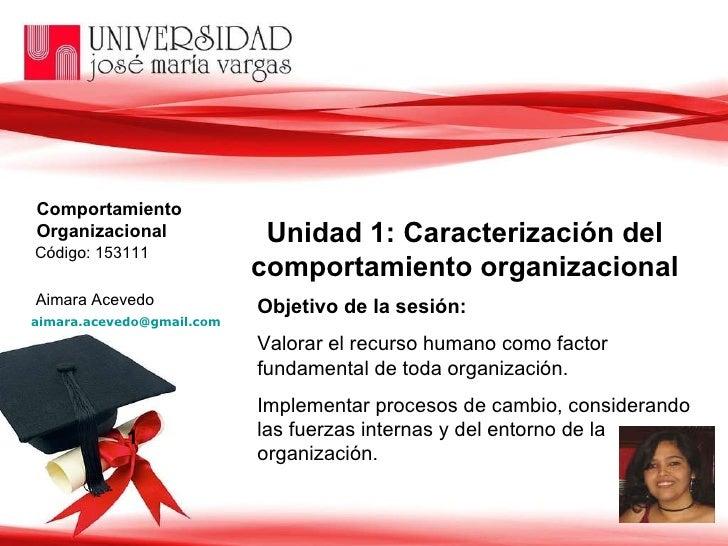 1 Unidad 1: Caracterización del comportamiento organizacional Objetivo de la sesión:   Valorar el recurso humano como fact...