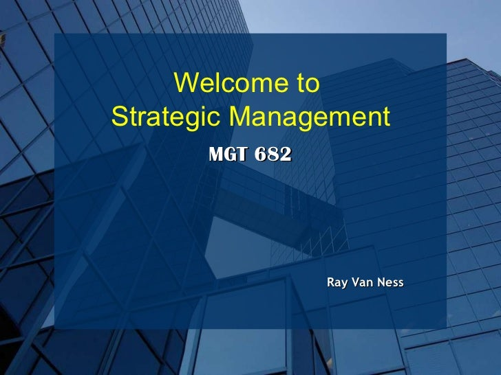 Ray Van Ness MGT 682 Welcome to  Strategic Management