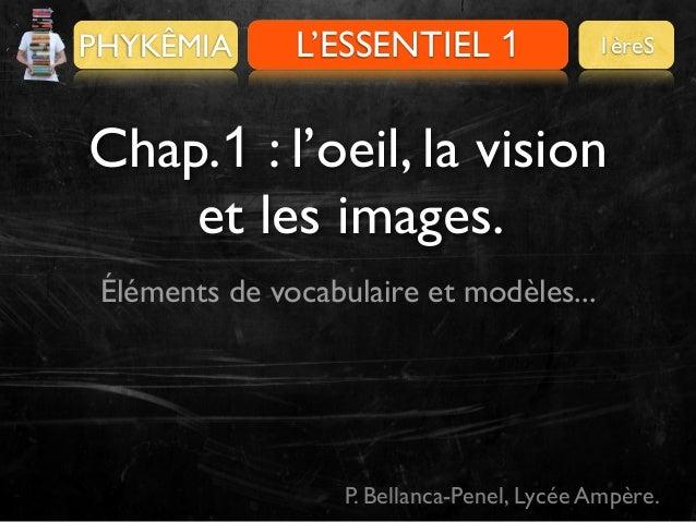 PHYKÊMIA  L'ESSENTIEL 1 PRÉALABLES  1èreS  Chap.1 : l'oeil, la vision et les images. Éléments de vocabulaire et modèles......