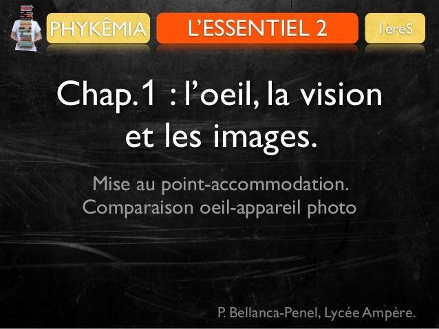 PHYKÊMIA  L'ESSENTIEL 2  1èreS  Chap.1 : l'oeil, la vision et les images. Mise au point-accommodation. Comparaison oeil-ap...