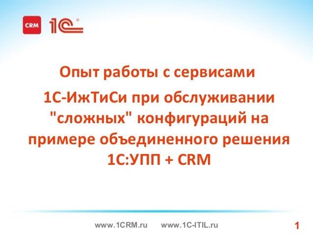 """www.1CRM.ru www.1C-ITIL.ru 1 Опыт работы с cервисами 1С-ИжТиСи при обслуживании """"сложных"""" конфигураций на примере объедине..."""