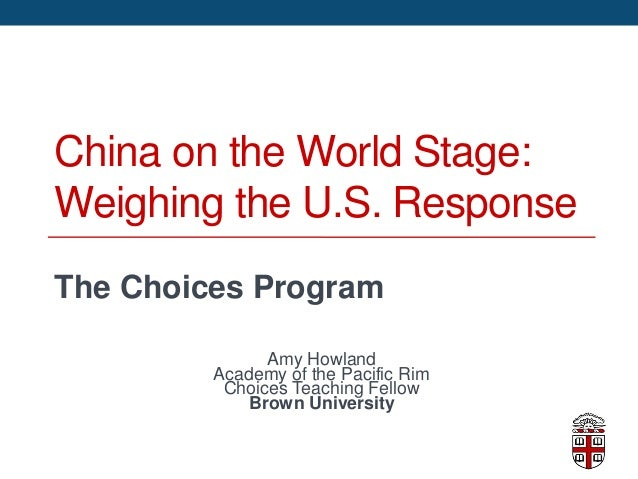 China on the World Stage:Weighing the U.S. ResponseThe Choices ProgramAmy HowlandAcademy of the Pacific RimChoices Teachin...