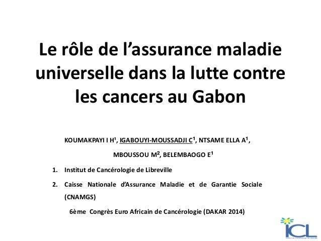 Le rôle de l'assurance maladie universelle dans la lutte contre les cancers au Gabon KOUMAKPAYI I H¹, IGABOUYI-MOUSSADJI C...